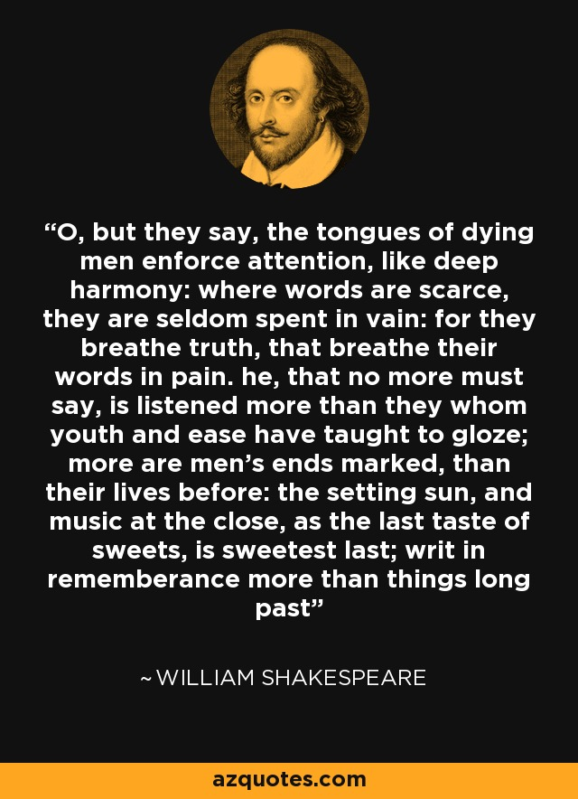 O, but they say, the tongues of dying men enforce attention, like deep harmony: where words are scarce, they are seldom spent in vain: for they breathe truth, that breathe their words in pain. he, that no more must say, is listened more than they whom youth and ease have taught to gloze; more are men's ends marked, than their lives before: the setting sun, and music at the close, as the last taste of sweets, is sweetest last; writ in rememberance more than things long past - William Shakespeare