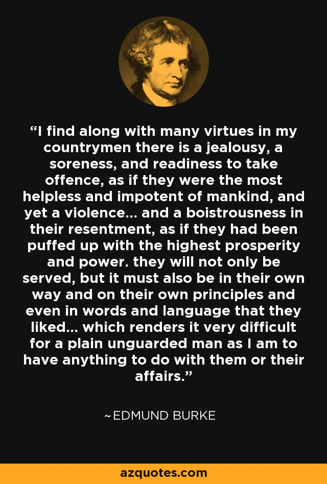 I find along with many virtues in my countrymen there is a jealousy, a soreness, and readiness to take offence, as if they were the most helpless and impotent of mankind, and yet a violence... and a boistrousness in their resentment, as if they had been puffed up with the highest prosperity and power. they will not only be served, but it must also be in their own way and on their own principles and even in words and language that they liked... which renders it very difficult for a plain unguarded man as I am to have anything to do with them or their affairs. - Edmund Burke