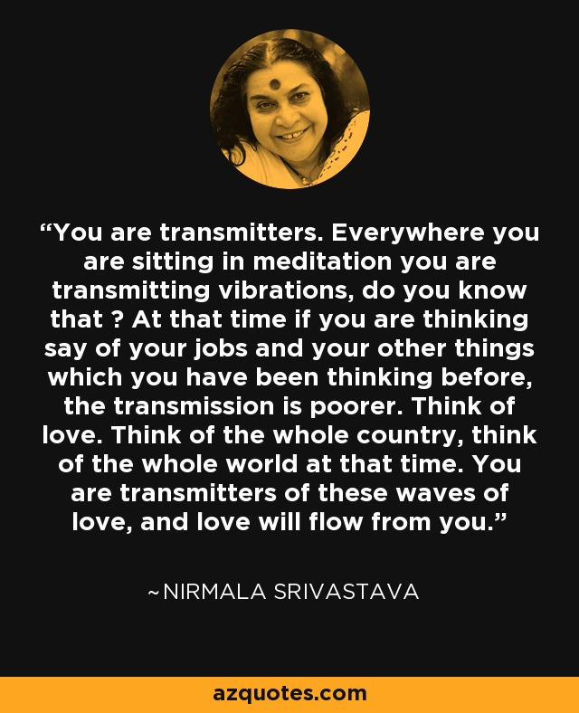 You are transmitters. Everywhere you are sitting in meditation you are transmitting vibrations, do you know that ? At that time if you are thinking say of your jobs and your other things which you have been thinking before, the transmission is poorer. Think of love. Think of the whole country, think of the whole world at that time. You are transmitters of these waves of love, and love will flow from you. - Nirmala Srivastava