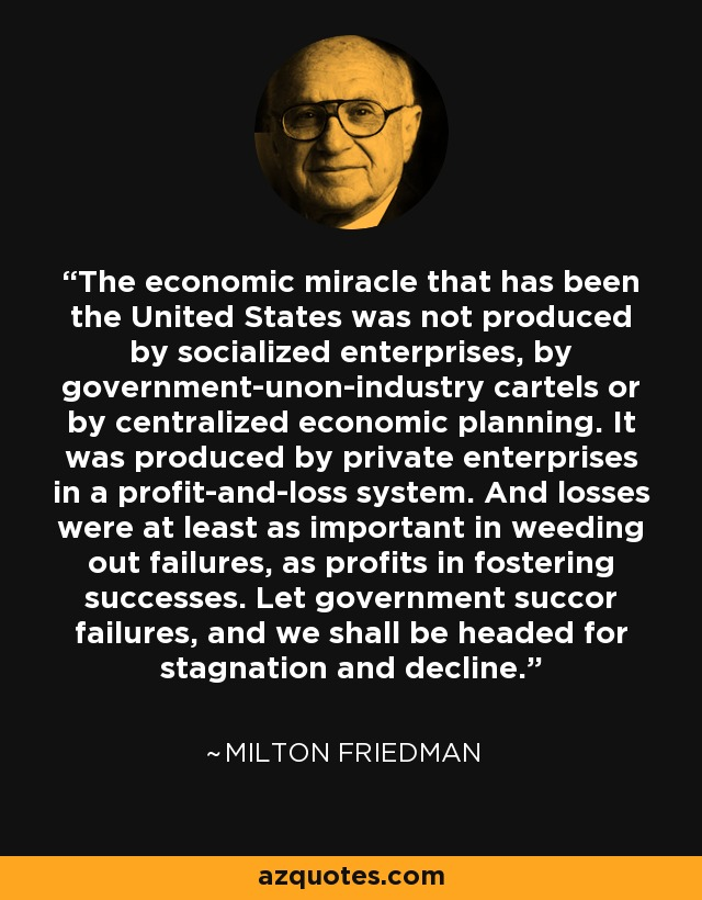 The economic miracle that has been the United States was not produced by socialized enterprises, by government-unon-industry cartels or by centralized economic planning. It was produced by private enterprises in a profit-and-loss system. And losses were at least as important in weeding out failures, as profits in fostering successes. Let government succor failures, and we shall be headed for stagnation and decline. - Milton Friedman