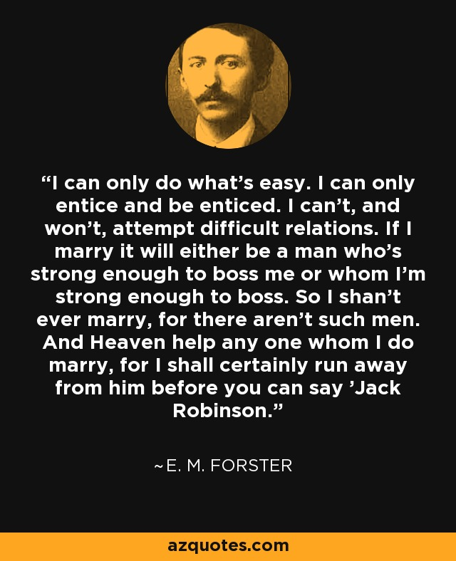 I can only do what's easy. I can only entice and be enticed. I can't, and won't, attempt difficult relations. If I marry it will either be a man who's strong enough to boss me or whom I'm strong enough to boss. So I shan't ever marry, for there aren't such men. And Heaven help any one whom I do marry, for I shall certainly run away from him before you can say 'Jack Robinson. - E. M. Forster