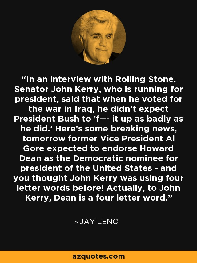 In an interview with Rolling Stone, Senator John Kerry, who is running for president, said that when he voted for the war in Iraq, he didn't expect President Bush to 'f--- it up as badly as he did.' Here's some breaking news, tomorrow former Vice President Al Gore expected to endorse Howard Dean as the Democratic nominee for president of the United States - and you thought John Kerry was using four letter words before! Actually, to John Kerry, Dean is a four letter word. - Jay Leno