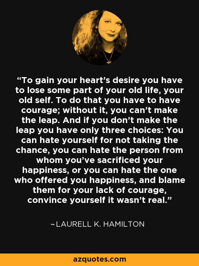 To gain your heart's desire you have to lose some part of your old life, your old self. To do that you have to have courage; without it, you can't make the leap. And if you don't make the leap you have only three choices: You can hate yourself for not taking the chance, you can hate the person from whom you've sacrificed your happiness, or you can hate the one who offered you happiness, and blame them for your lack of courage, convince yourself it wasn't real. - Laurell K. Hamilton