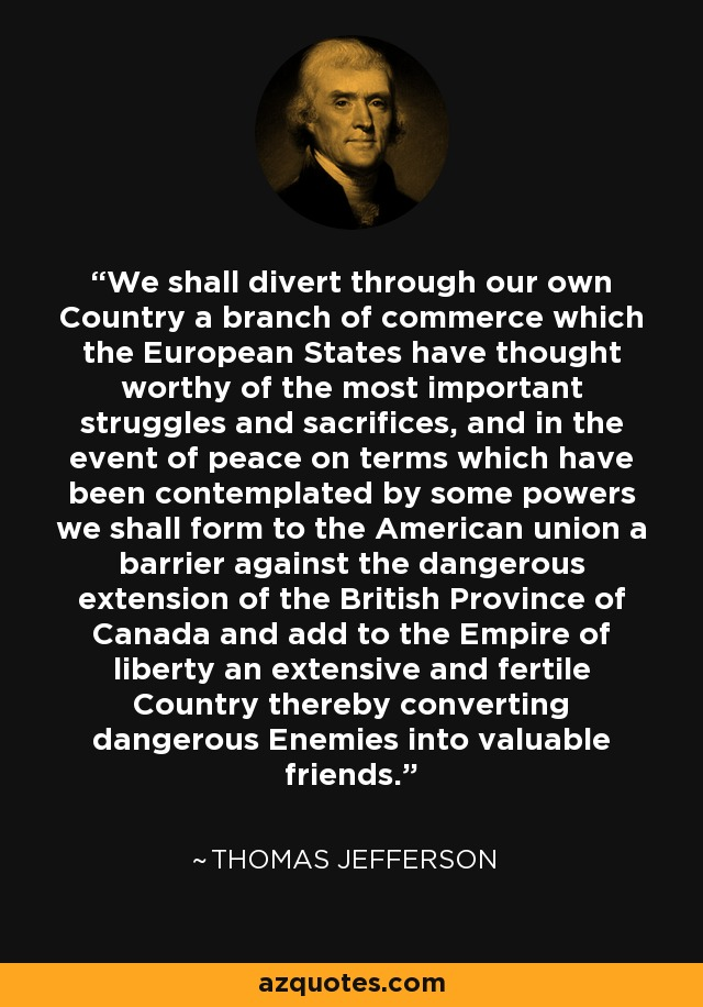 We shall divert through our own Country a branch of commerce which the European States have thought worthy of the most important struggles and sacrifices, and in the event of peace on terms which have been contemplated by some powers we shall form to the American union a barrier against the dangerous extension of the British Province of Canada and add to the Empire of liberty an extensive and fertile Country thereby converting dangerous Enemies into valuable friends. - Thomas Jefferson