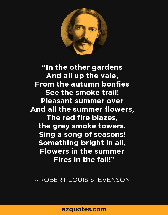 In the other gardens And all up the vale, From the autumn bonfies See the smoke trail! Pleasant summer over And all the summer flowers, The red fire blazes, the grey smoke towers. Sing a song of seasons! Something bright in all, Flowers in the summer Fires in the fall! - Robert Louis Stevenson