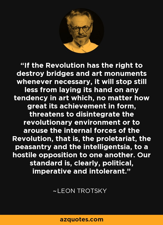 If the Revolution has the right to destroy bridges and art monuments whenever necessary, it will stop still less from laying its hand on any tendency in art which, no matter how great its achievement in form, threatens to disintegrate the revolutionary environment or to arouse the internal forces of the Revolution, that is, the proletariat, the peasantry and the intelligentsia, to a hostile opposition to one another. Our standard is, clearly, political, imperative and intolerant. - Leon Trotsky