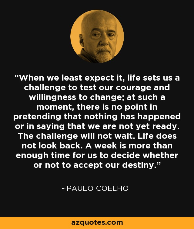 When we least expect it, life sets us a challenge to test our courage and willingness to change; at such a moment, there is no point in pretending that nothing has happened or in saying that we are not yet ready. The challenge will not wait. Life does not look back. A week is more than enough time for us to decide whether or not to accept our destiny. - Paulo Coelho
