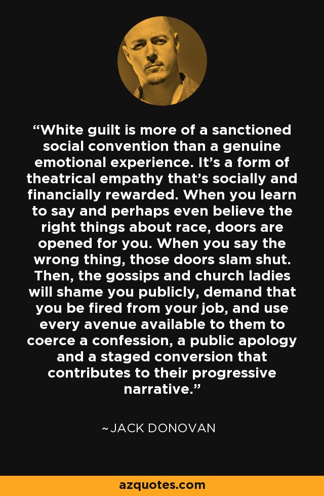 White guilt is more of a sanctioned social convention than a genuine emotional experience. It's a form of theatrical empathy that's socially and financially rewarded. When you learn to say and perhaps even believe the right things about race, doors are opened for you. When you say the wrong thing, those doors slam shut. Then, the gossips and church ladies will shame you publicly, demand that you be fired from your job, and use every avenue available to them to coerce a confession, a public apology and a staged conversion that contributes to their progressive narrative. - Jack Donovan
