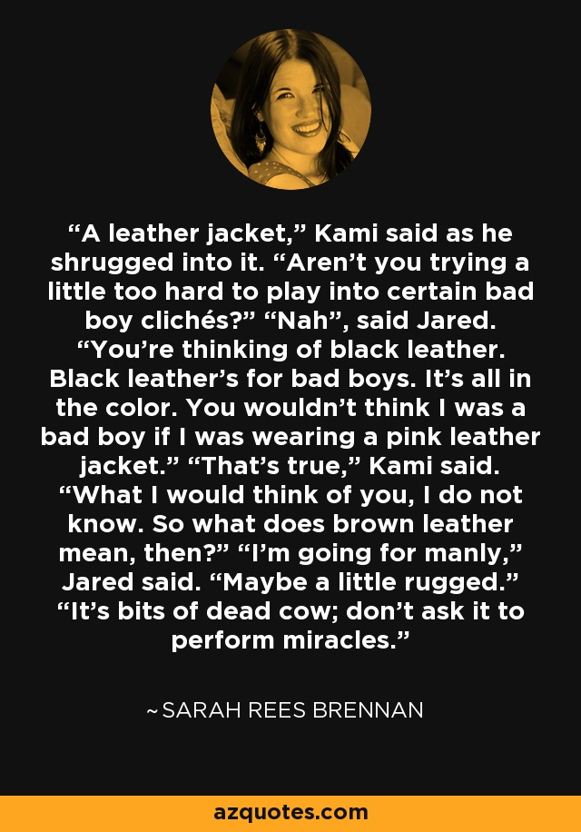 """A leather jacket,"""" Kami said as he shrugged into it. """"Aren't you trying a little too hard to play into certain bad boy clichés?"""" """"Nah"""", said Jared. """"You're thinking of black leather. Black leather's for bad boys. It's all in the color. You wouldn't think I was a bad boy if I was wearing a pink leather jacket."""" """"That's true,"""" Kami said. """"What I would think of you, I do not know. So what does brown leather mean, then?"""" """"I'm going for manly,"""" Jared said. """"Maybe a little rugged."""" """"It's bits of dead cow; don't ask it to perform miracles. - Sarah Rees Brennan"""