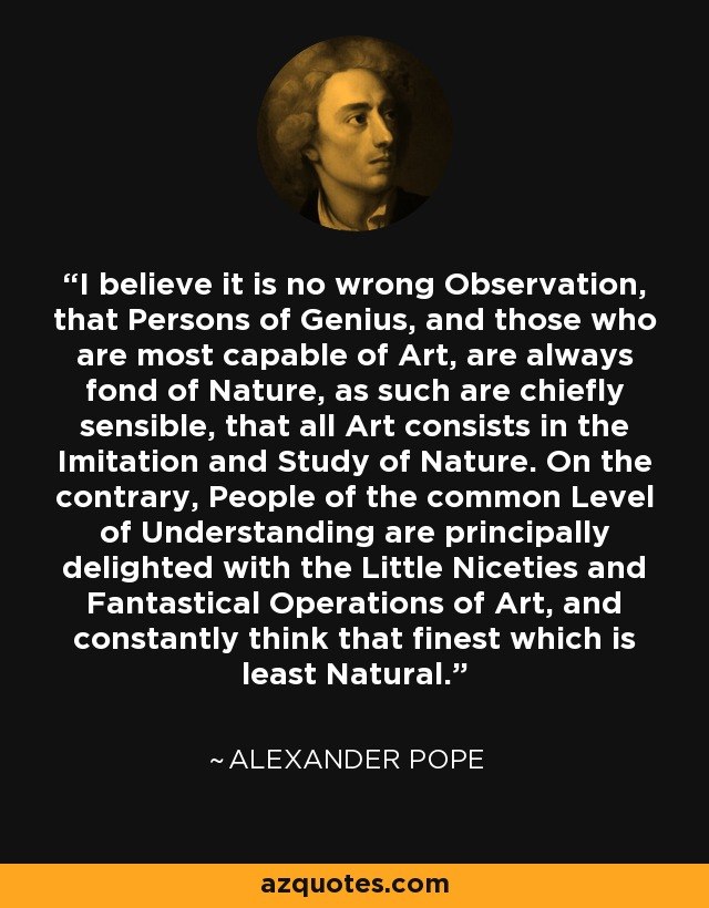 I believe it is no wrong Observation, that Persons of Genius, and those who are most capable of Art, are always fond of Nature, as such are chiefly sensible, that all Art consists in the Imitation and Study of Nature. On the contrary, People of the common Level of Understanding are principally delighted with the Little Niceties and Fantastical Operations of Art, and constantly think that finest which is least Natural. - Alexander Pope