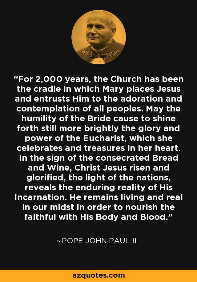 For 2,000 years, the Church has been the cradle in which Mary places Jesus and entrusts Him to the adoration and contemplation of all peoples. May the humility of the Bride cause to shine forth still more brightly the glory and power of the Eucharist, which she celebrates and treasures in her heart. In the sign of the consecrated Bread and Wine, Christ Jesus risen and glorified, the light of the nations, reveals the enduring reality of His Incarnation. He remains living and real in our midst in order to nourish the faithful with His Body and Blood. - Pope John Paul II