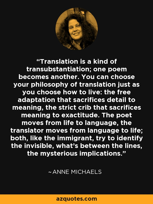 Translation is a kind of transubstantiation; one poem becomes another. You can choose your philosophy of translation just as you choose how to live: the free adaptation that sacrifices detail to meaning, the strict crib that sacrifices meaning to exactitude. The poet moves from life to language, the translator moves from language to life; both, like the immigrant, try to identify the invisible, what's between the lines, the mysterious implications. - Anne Michaels