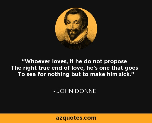 Whoever loves, if he do not propose The right true end of love, he's one that goes To sea for nothing but to make him sick. - John Donne