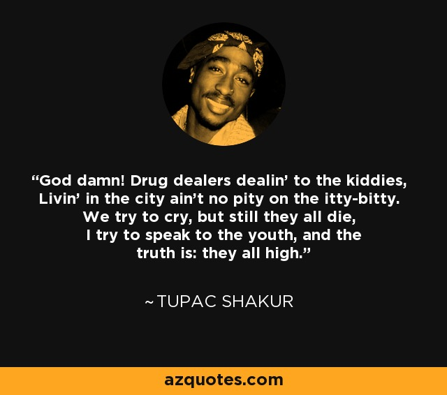 God damn! Drug dealers dealin' to the kiddies, Livin' in the city ain't no pity on the itty-bitty. We try to cry, but still they all die, I try to speak to the youth, and the truth is: they all high. - Tupac Shakur