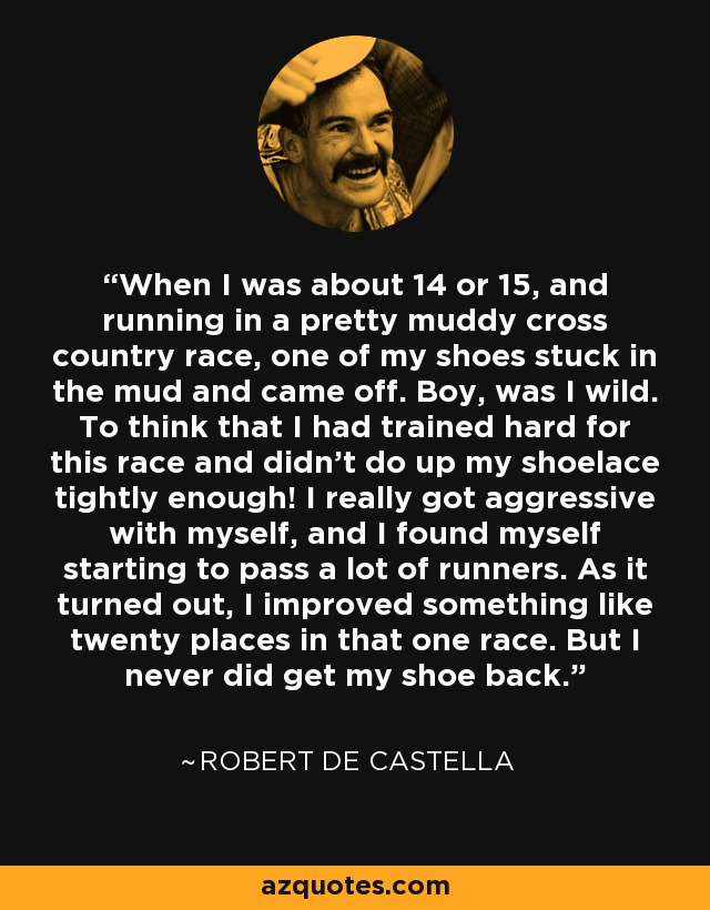 When I was about 14 or 15, and running in a pretty muddy cross country race, one of my shoes stuck in the mud and came off. Boy, was I wild. To think that I had trained hard for this race and didn't do up my shoelace tightly enough! I really got aggressive with myself, and I found myself starting to pass a lot of runners. As it turned out, I improved something like twenty places in that one race. But I never did get my shoe back. - Robert de Castella
