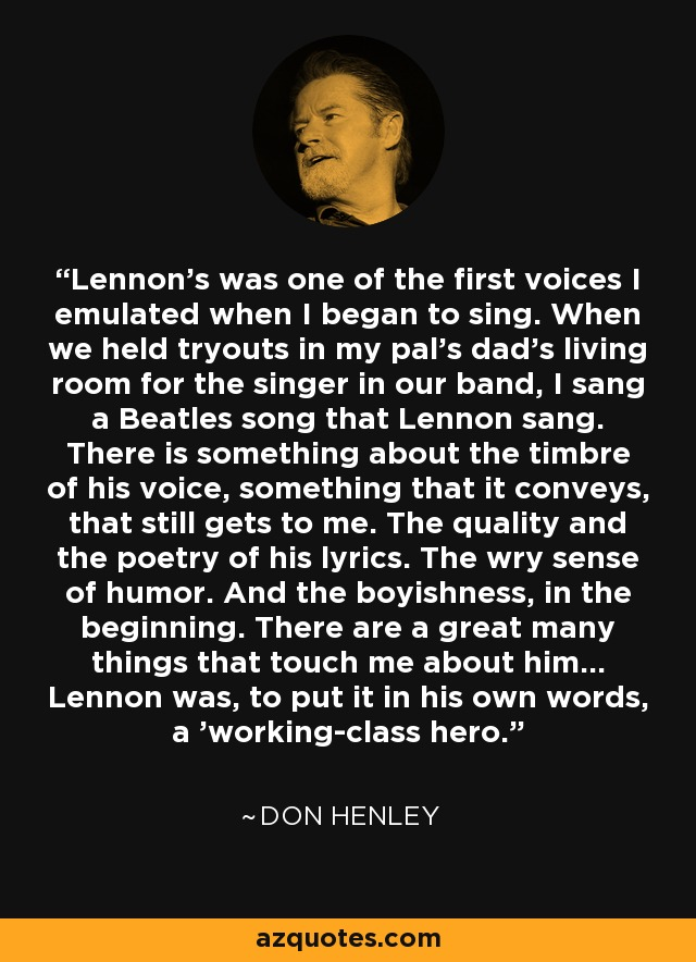 Lennon's was one of the first voices I emulated when I began to sing. When we held tryouts in my pal's dad's living room for the singer in our band, I sang a Beatles song that Lennon sang. There is something about the timbre of his voice, something that it conveys, that still gets to me. The quality and the poetry of his lyrics. The wry sense of humor. And the boyishness, in the beginning. There are a great many things that touch me about him... Lennon was, to put it in his own words, a 'working-class hero.' - Don Henley