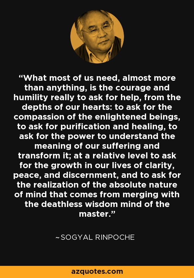 What most of us need, almost more than anything, is the courage and humility really to ask for help, from the depths of our hearts: to ask for the compassion of the enlightened beings, to ask for purification and healing, to ask for the power to understand the meaning of our suffering and transform it; at a relative level to ask for the growth in our lives of clarity, peace, and discernment, and to ask for the realization of the absolute nature of mind that comes from merging with the deathless wisdom mind of the master. - Sogyal Rinpoche