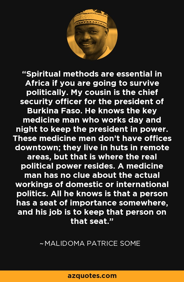 Spiritual methods are essential in Africa if you are going to survive politically. My cousin is the chief security officer for the president of Burkina Faso. He knows the key medicine man who works day and night to keep the president in power. These medicine men don't have offices downtown; they live in huts in remote areas, but that is where the real political power resides. A medicine man has no clue about the actual workings of domestic or international politics. All he knows is that a person has a seat of importance somewhere, and his job is to keep that person on that seat. - Malidoma Patrice Some