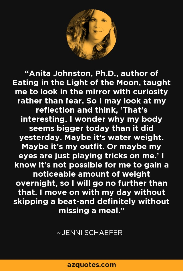 Anita Johnston, Ph.D., author of Eating in the Light of the Moon, taught me to look in the mirror with curiosity rather than fear. So I may look at my reflection and think, 'That's interesting. I wonder why my body seems bigger today than it did yesterday. Maybe it's water weight. Maybe it's my outfit. Or maybe my eyes are just playing tricks on me.' I know it's not possible for me to gain a noticeable amount of weight overnight, so I will go no further than that. I move on with my day without skipping a beat-and definitely without missing a meal. - Jenni Schaefer