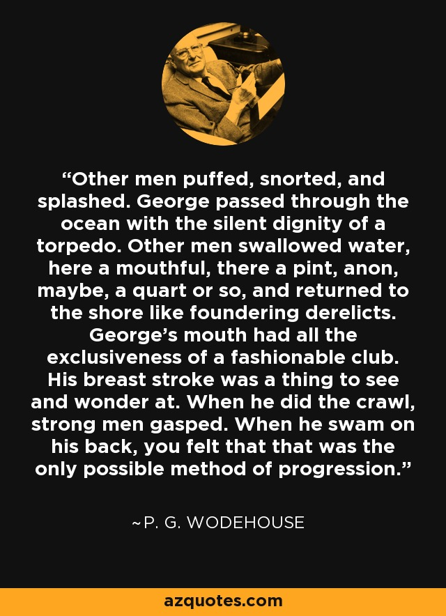 Other men puffed, snorted, and splashed. George passed through the ocean with the silent dignity of a torpedo. Other men swallowed water, here a mouthful, there a pint, anon, maybe, a quart or so, and returned to the shore like foundering derelicts. George's mouth had all the exclusiveness of a fashionable club. His breast stroke was a thing to see and wonder at. When he did the crawl, strong men gasped. When he swam on his back, you felt that that was the only possible method of progression. - P. G. Wodehouse
