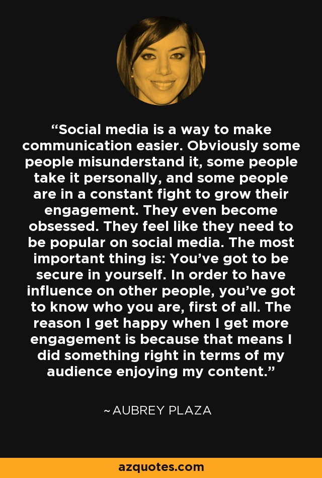 Social media is a way to make communication easier. Obviously some people misunderstand it, some people take it personally, and some people are in a constant fight to grow their engagement. They even become obsessed. They feel like they need to be popular on social media. The most important thing is: You've got to be secure in yourself. In order to have influence on other people, you've got to know who you are, first of all. The reason I get happy when I get more engagement is because that means I did something right in terms of my audience enjoying my content. - Aubrey Plaza