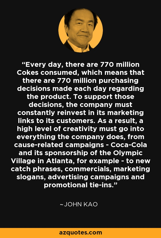 Every day, there are 770 million Cokes consumed, which means that there are 770 million purchasing decisions made each day regarding the product. To support those decisions, the company must constantly reinvest in its marketing links to its customers. As a result, a high level of creativity must go into everything the company does, from cause-related campaigns - Coca-Cola and its sponsorship of the Olympic Village in Atlanta, for example - to new catch phrases, commercials, marketing slogans, advertising campaigns and promotional tie-ins. - John Kao