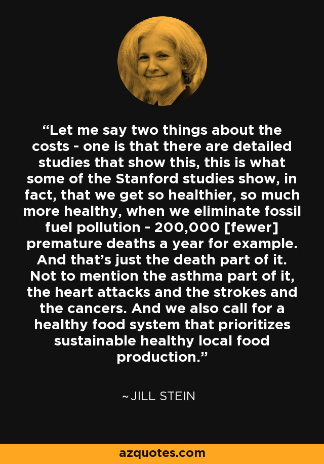Let me say two things about the costs - one is that there are detailed studies that show this, this is what some of the Stanford studies show, in fact, that we get so healthier, so much more healthy, when we eliminate fossil fuel pollution - 200,000 [fewer] premature deaths a year for example. And that's just the death part of it. Not to mention the asthma part of it, the heart attacks and the strokes and the cancers. And we also call for a healthy food system that prioritizes sustainable healthy local food production. - Jill Stein