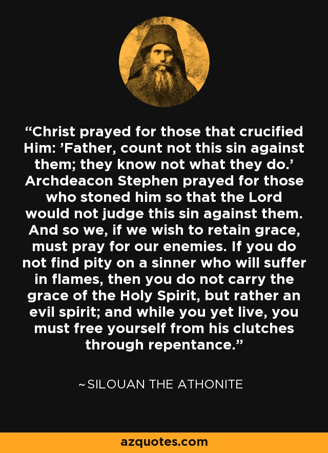 Christ prayed for those that crucified Him: 'Father, count not this sin against them; they know not what they do.' Archdeacon Stephen prayed for those who stoned him so that the Lord would not judge this sin against them. And so we, if we wish to retain grace, must pray for our enemies. If you do not find pity on a sinner who will suffer in flames, then you do not carry the grace of the Holy Spirit, but rather an evil spirit; and while you yet live, you must free yourself from his clutches through repentance. - Silouan the Athonite
