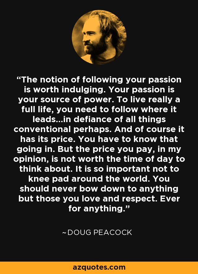 The notion of following your passion is worth indulging. Your passion is your source of power. To live really a full life, you need to follow where it leads...in defiance of all things conventional perhaps. And of course it has its price. You have to know that going in. But the price you pay, in my opinion, is not worth the time of day to think about. It is so important not to knee pad around the world. You should never bow down to anything but those you love and respect. Ever for anything. - Doug Peacock