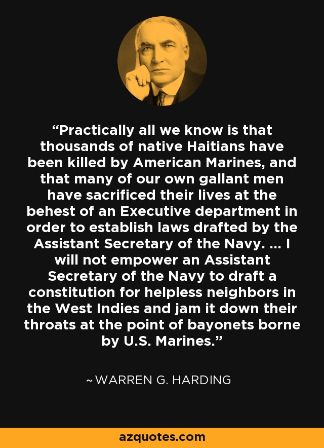 Practically all we know is that thousands of native Haitians have been killed by American Marines, and that many of our own gallant men have sacrificed their lives at the behest of an Executive department in order to establish laws drafted by the Assistant Secretary of the Navy. ... I will not empower an Assistant Secretary of the Navy to draft a constitution for helpless neighbors in the West Indies and jam it down their throats at the point of bayonets borne by U.S. Marines. - Warren G. Harding