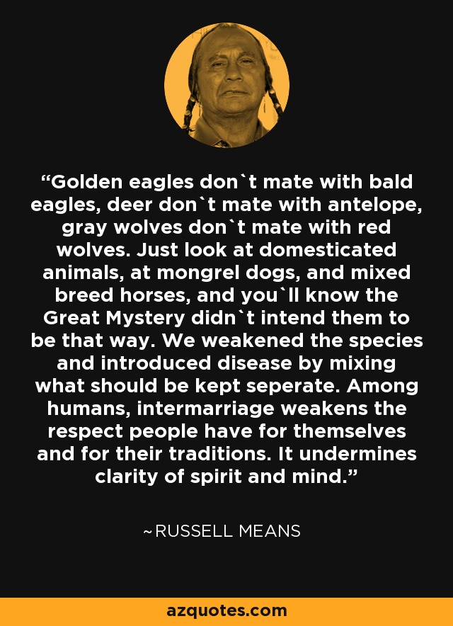 Golden eagles don`t mate with bald eagles, deer don`t mate with antelope, gray wolves don`t mate with red wolves. Just look at domesticated animals, at mongrel dogs, and mixed breed horses, and you`ll know the Great Mystery didn`t intend them to be that way. We weakened the species and introduced disease by mixing what should be kept seperate. Among humans, intermarriage weakens the respect people have for themselves and for their traditions. It undermines clarity of spirit and mind. - Russell Means