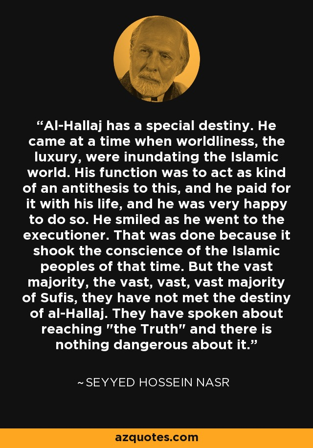 Al-Hallaj has a special destiny. He came at a time when worldliness, the luxury, were inundating the Islamic world. His function was to act as kind of an antithesis to this, and he paid for it with his life, and he was very happy to do so. He smiled as he went to the executioner. That was done because it shook the conscience of the Islamic peoples of that time. But the vast majority, the vast, vast, vast majority of Sufis, they have not met the destiny of al-Hallaj. They have spoken about reaching