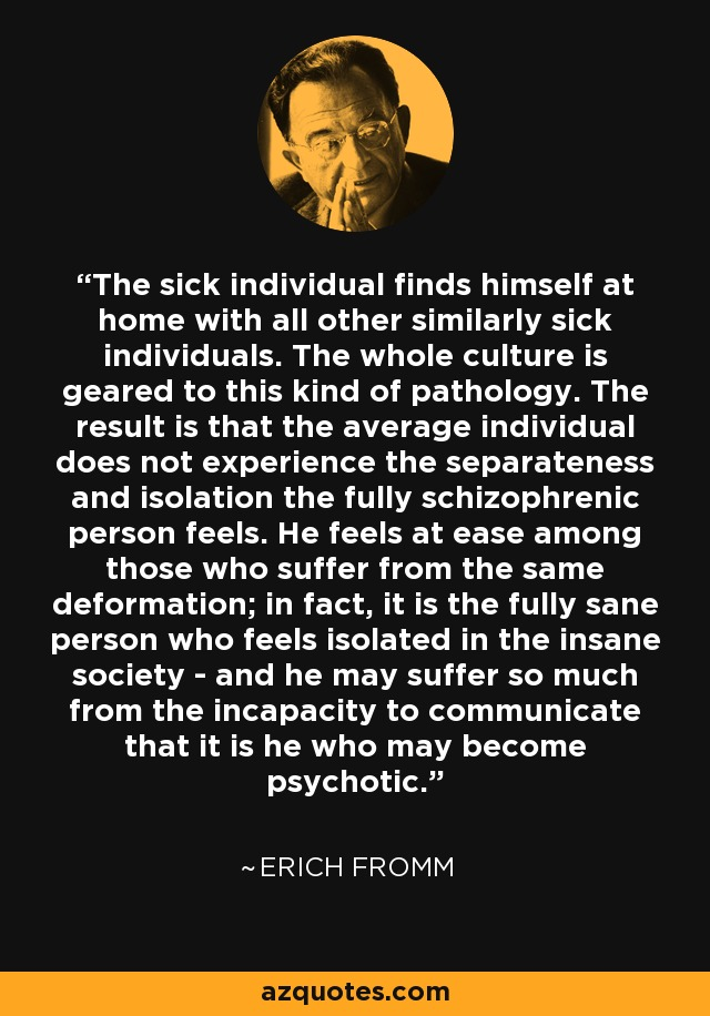 The sick individual finds himself at home with all other similarly sick individuals. The whole culture is geared to this kind of pathology. The result is that the average individual does not experience the separateness and isolation the fully schizophrenic person feels. He feels at ease among those who suffer from the same deformation; in fact, it is the fully sane person who feels isolated in the insane society - and he may suffer so much from the incapacity to communicate that it is he who may become psychotic. - Erich Fromm