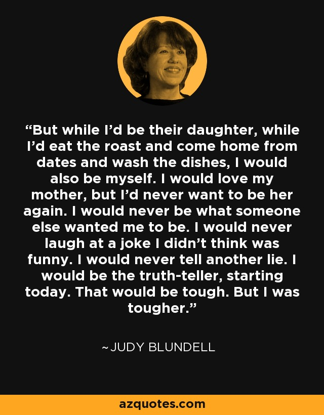 But while I'd be their daughter, while I'd eat the roast and come home from dates and wash the dishes, I would also be myself. I would love my mother, but I'd never want to be her again. I would never be what someone else wanted me to be. I would never laugh at a joke I didn't think was funny. I would never tell another lie. I would be the truth-teller, starting today. That would be tough. But I was tougher. - Judy Blundell