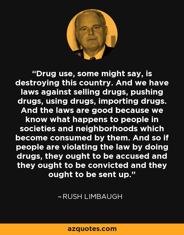 Drug use, some might say, is destroying this country. And we have laws against selling drugs, pushing drugs, using drugs, importing drugs. And the laws are good because we know what happens to people in societies and neighborhoods which become consumed by them. And so if people are violating the law by doing drugs, they ought to be accused and they ought to be convicted and they ought to be sent up. - Rush Limbaugh