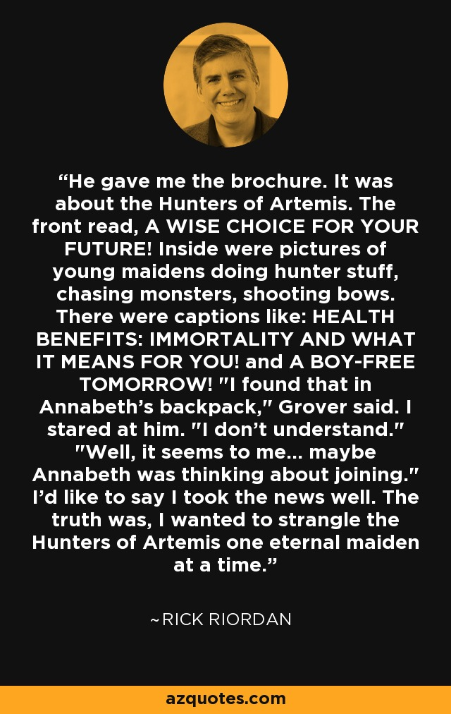 He gave me the brochure. It was about the Hunters of Artemis. The front read, A WISE CHOICE FOR YOUR FUTURE! Inside were pictures of young maidens doing hunter stuff, chasing monsters, shooting bows. There were captions like: HEALTH BENEFITS: IMMORTALITY AND WHAT IT MEANS FOR YOU! and A BOY-FREE TOMORROW!