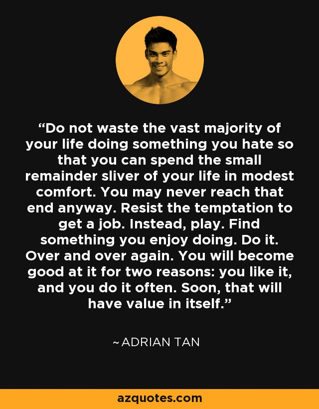 Do not waste the vast majority of your life doing something you hate so that you can spend the small remainder sliver of your life in modest comfort. You may never reach that end anyway. Resist the temptation to get a job. Instead, play. Find something you enjoy doing. Do it. Over and over again. You will become good at it for two reasons: you like it, and you do it often. Soon, that will have value in itself. - Adrian Tan