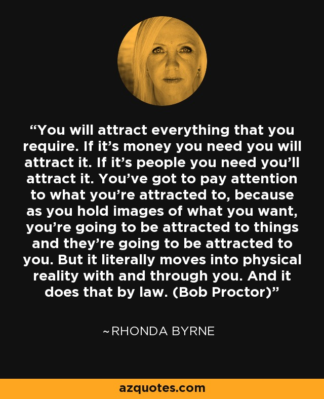 You will attract everything that you require. If it's money you need you will attract it. If it's people you need you'll attract it. You've got to pay attention to what you're attracted to, because as you hold images of what you want, you're going to be attracted to things and they're going to be attracted to you. But it literally moves into physical reality with and through you. And it does that by law. (Bob Proctor) - Rhonda Byrne