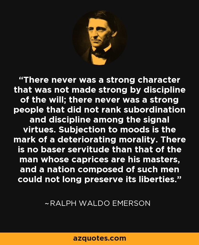 There never was a strong character that was not made strong by discipline of the will; there never was a strong people that did not rank subordination and discipline among the signal virtues. Subjection to moods is the mark of a deteriorating morality. There is no baser servitude than that of the man whose caprices are his masters, and a nation composed of such men could not long preserve its liberties. - Ralph Waldo Emerson