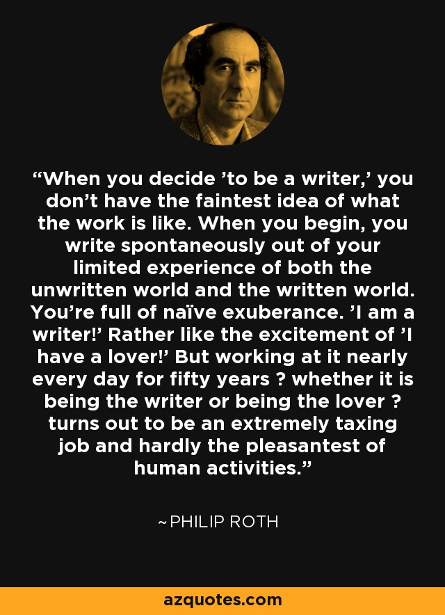 When you decide 'to be a writer,' you don't have the faintest idea of what the work is like. When you begin, you write spontaneously out of your limited experience of both the unwritten world and the written world. You're full of naïve exuberance. 'I am a writer!' Rather like the excitement of 'I have a lover!' But working at it nearly every day for fifty years – whether it is being the writer or being the lover – turns out to be an extremely taxing job and hardly the pleasantest of human activities. - Philip Roth