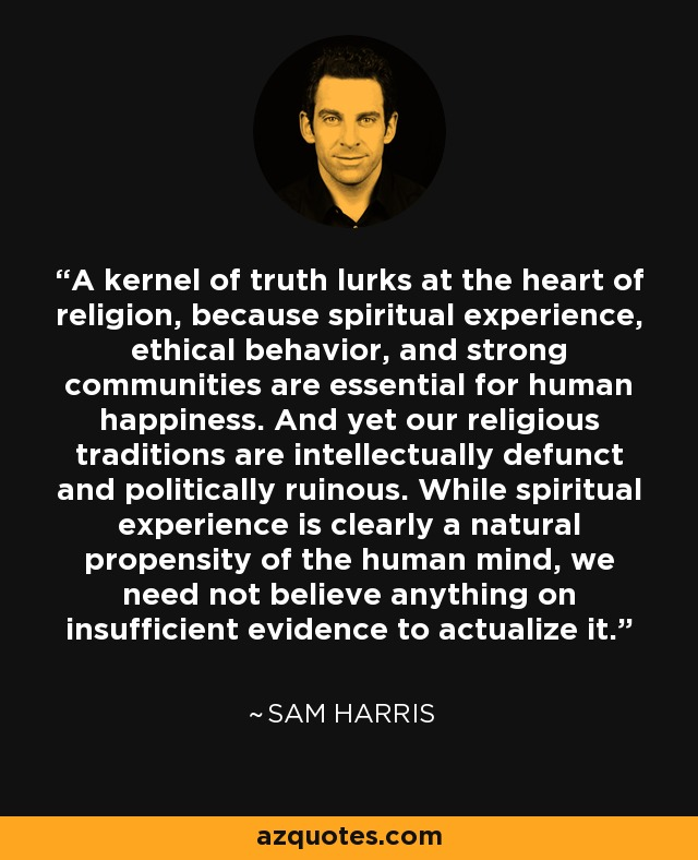 A kernel of truth lurks at the heart of religion, because spiritual experience, ethical behavior, and strong communities are essential for human happiness. And yet our religious traditions are intellectually defunct and politically ruinous. While spiritual experience is clearly a natural propensity of the human mind, we need not believe anything on insufficient evidence to actualize it. - Sam Harris