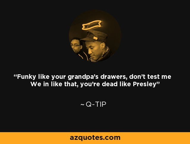 Q Tip Quote Funky Like Your Grandpas Drawers Dont Test Me We In