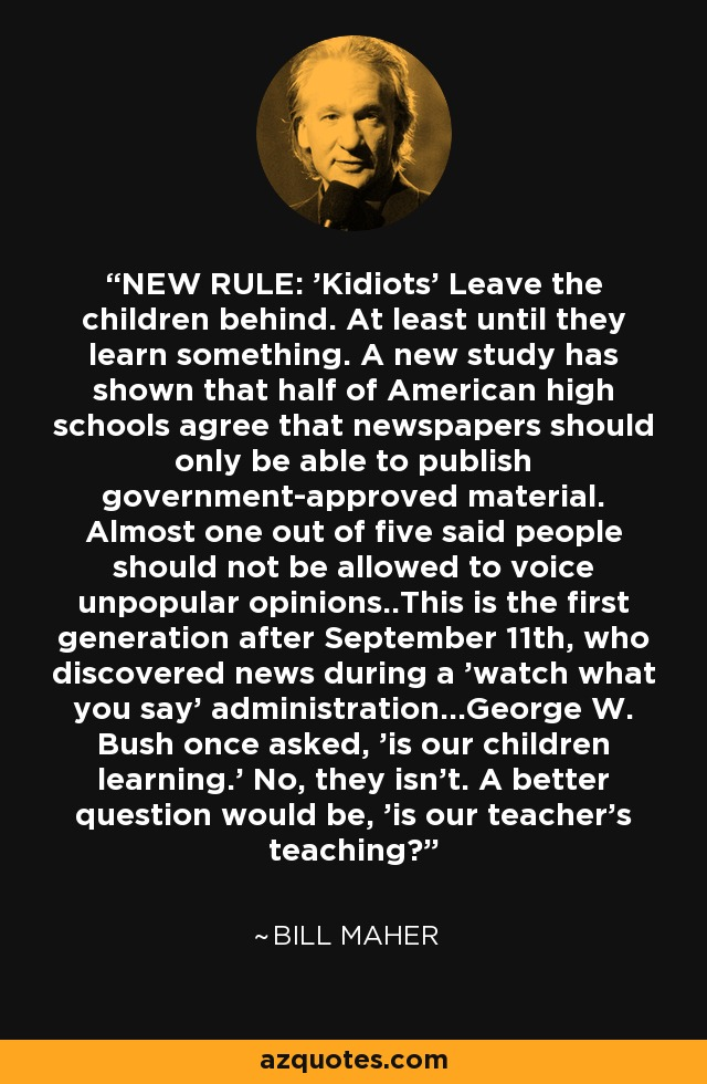 NEW RULE: 'Kidiots' Leave the children behind. At least until they learn something. A new study has shown that half of American high schools agree that newspapers should only be able to publish government-approved material. Almost one out of five said people should not be allowed to voice unpopular opinions..This is the first generation after September 11th, who discovered news during a 'watch what you say' administration...George W. Bush once asked, 'is our children learning.' No, they isn't. A better question would be, 'is our teacher's teaching? - Bill Maher