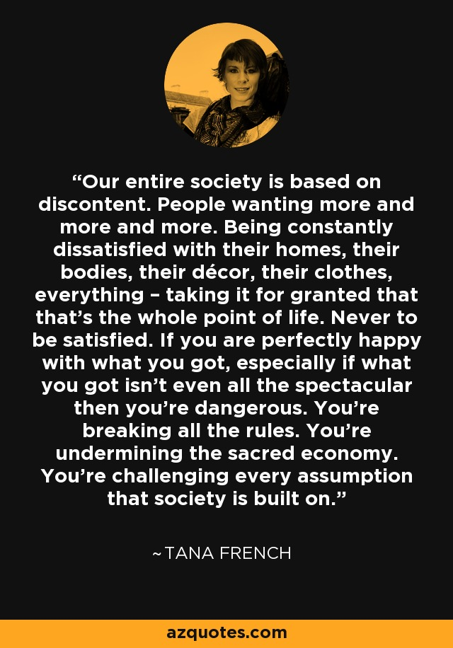 Our entire society is based on discontent. People wanting more and more and more. Being constantly dissatisfied with their homes, their bodies, their décor, their clothes, everything – taking it for granted that that's the whole point of life. Never to be satisfied. If you are perfectly happy with what you got, especially if what you got isn't even all the spectacular then you're dangerous. You're breaking all the rules. You're undermining the sacred economy. You're challenging every assumption that society is built on. - Tana French