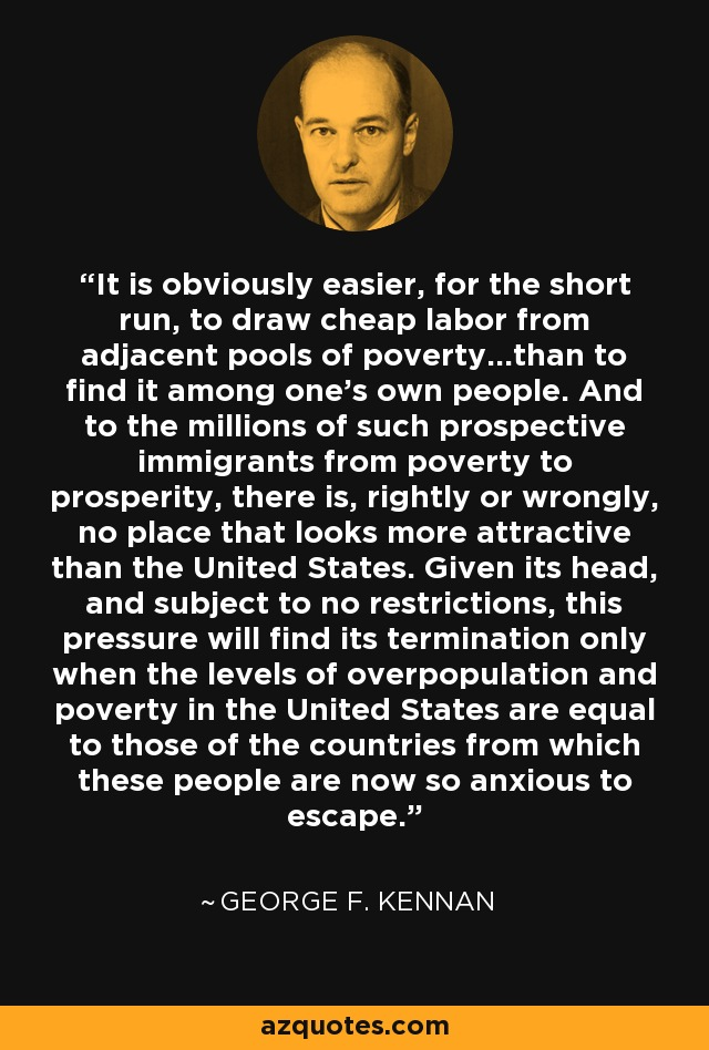 It is obviously easier, for the short run, to draw cheap labor from adjacent pools of poverty...than to find it among one's own people. And to the millions of such prospective immigrants from poverty to prosperity, there is, rightly or wrongly, no place that looks more attractive than the United States. Given its head, and subject to no restrictions, this pressure will find its termination only when the levels of overpopulation and poverty in the United States are equal to those of the countries from which these people are now so anxious to escape. - George F. Kennan