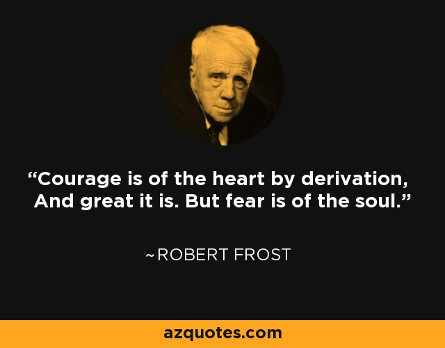 Courage is of the heart by derivation, And great it is. But fear is of the soul. - Robert Frost