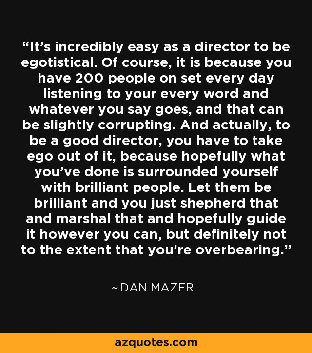 It's incredibly easy as a director to be egotistical. Of course, it is because you have 200 people on set every day listening to your every word and whatever you say goes, and that can be slightly corrupting. And actually, to be a good director, you have to take ego out of it, because hopefully what you've done is surrounded yourself with brilliant people. Let them be brilliant and you just shepherd that and marshal that and hopefully guide it however you can, but definitely not to the extent that you're overbearing. - Dan Mazer