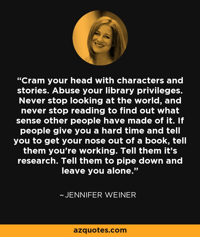 Cram your head with characters and stories. Abuse your library privileges. Never stop looking at the world, and never stop reading to find out what sense other people have made of it. If people give you a hard time and tell you to get your nose out of a book, tell them you're working. Tell them it's research. Tell them to pipe down and leave you alone. - Jennifer Weiner