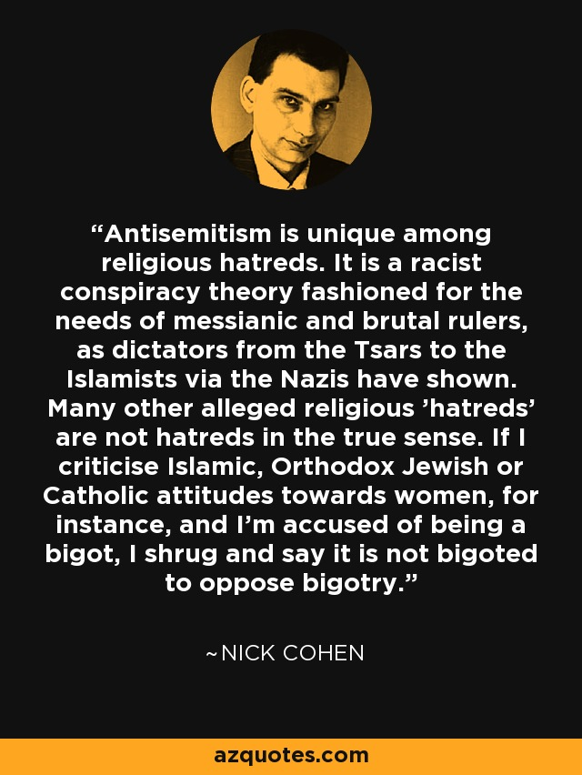 Antisemitism is unique among religious hatreds. It is a racist conspiracy theory fashioned for the needs of messianic and brutal rulers, as dictators from the Tsars to the Islamists via the Nazis have shown. Many other alleged religious 'hatreds' are not hatreds in the true sense. If I criticise Islamic, Orthodox Jewish or Catholic attitudes towards women, for instance, and I'm accused of being a bigot, I shrug and say it is not bigoted to oppose bigotry. - Nick Cohen