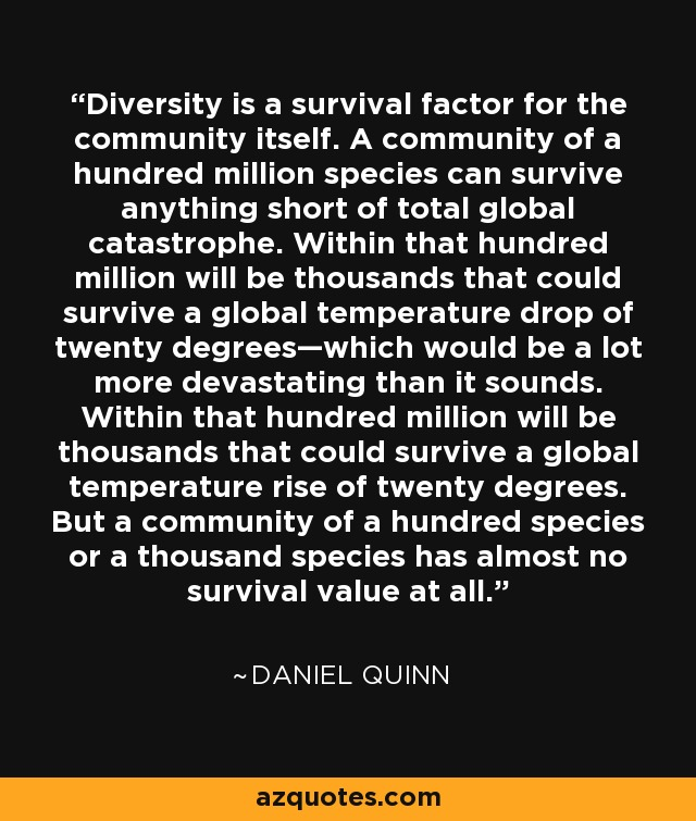 Diversity is a survival factor for the community itself. A community of a hundred million species can survive anything short of total global catastrophe. Within that hundred million will be thousands that could survive a global temperature drop of twenty degrees—which would be a lot more devastating than it sounds. Within that hundred million will be thousands that could survive a global temperature rise of twenty degrees. But a community of a hundred species or a thousand species has almost no survival value at all. - Daniel Quinn